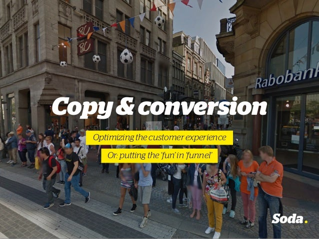 Copy&conversion Optimizing the customer experience Or: putting the 'fun' in 'funnel'