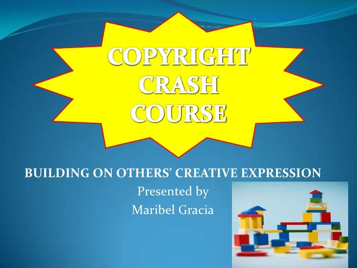 COPYRIGHT CRASH COURSE<br />BUILDING ON OTHERS' CREATIVE EXPRESSION<br />Presented by <br />Maribel Gracia<br />