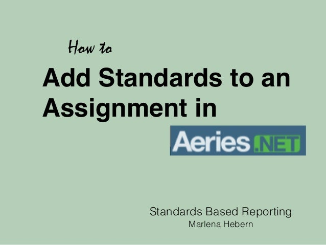 Add Standards to an  Assignment in  Standards Based Reporting  Marlena Hebern  How to