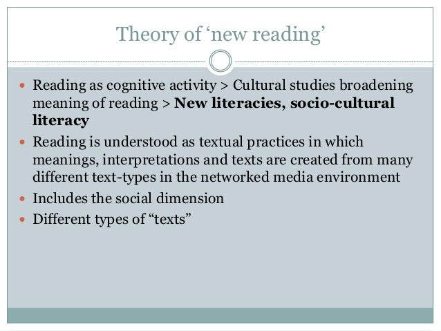 """Theory of """"new reading""""  Reading as cognitive activity > Cultural studies broadening  meaning of reading > New literacies..."""