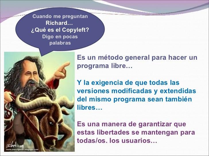 Cuando me preguntan    Richard…¿Qué es el Copyleft?   Digo en pocas      palabras               Es un método general para ...