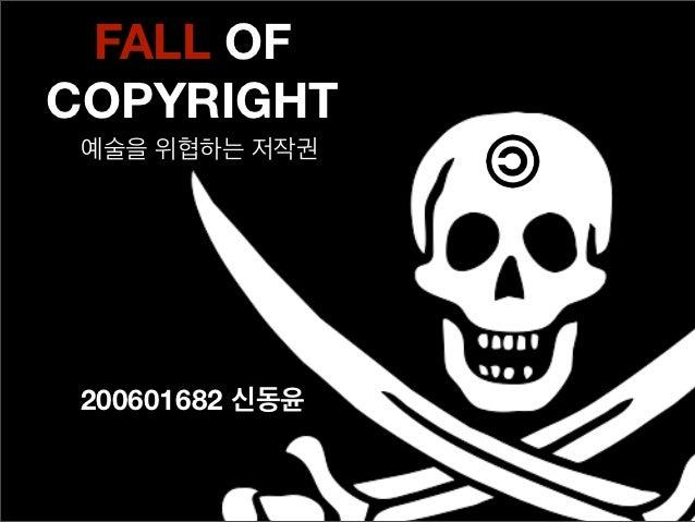 FALL OFCOPYRIGHT 예술을 위협하는 저작권 200601682 신동윤