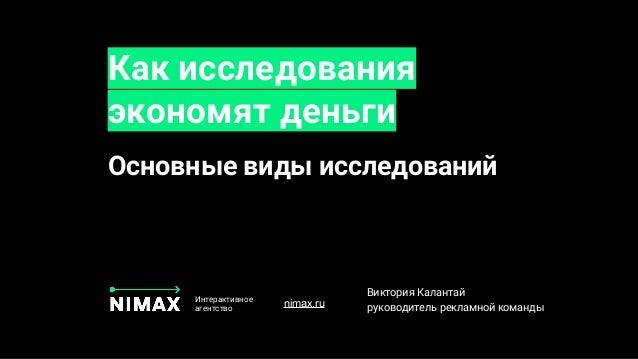. Как исследования экономят деньги Интерактивное агентство Виктория Калантай руководитель рекламной командыnimax.ru Основн...