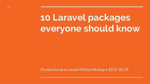 10 Laravel packages everyone should know Povilas Korop • Laravel Vilnius Meetup • 2015-10-29