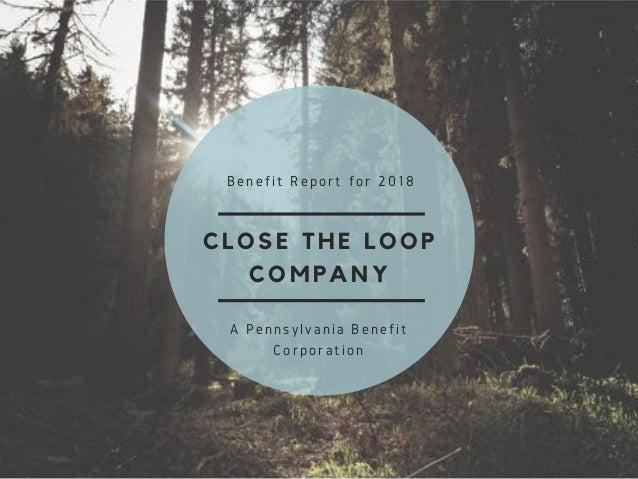 CLOSE THE LOOP COMPANY Benefit Report for 2018 A Pennsylvania Benefit Corporation