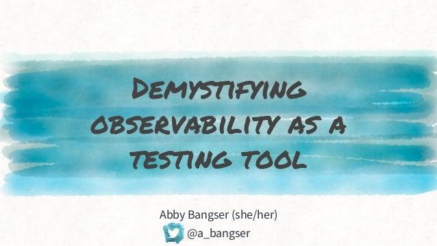 Demystifying observability as a testing tool Abby Bangser (she/her) @a_bangser