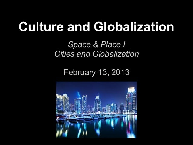 Culture and Globalization         Space & Place I     Cities and Globalization       February 13, 2013