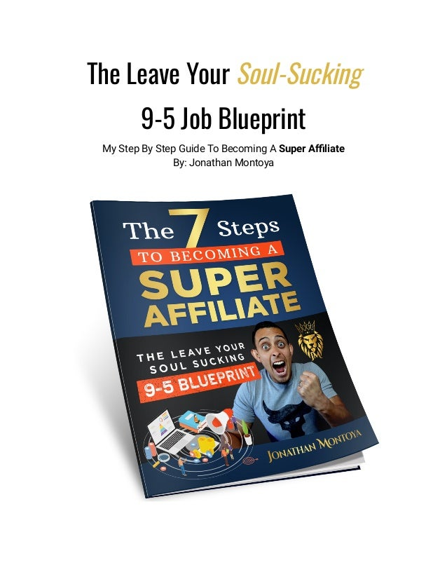 The Leave Your Soul-Sucking 9-5 Job Blueprint My Step By Step Guide To Becoming A Super Affiliate By: Jonathan Montoya