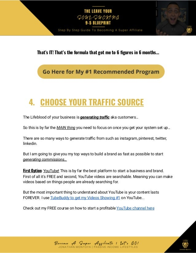That's IT! That's the formula that got me to 6 figures in 6 months… 4. CHOOSE YOUR TRAFFIC SOURCE The Lifeblood of your bu...