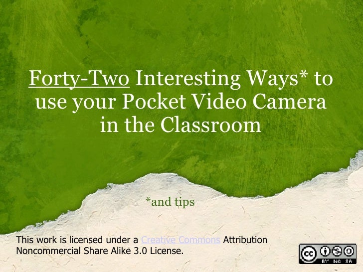 Forty-Two  Interesting Ways* to use your Pocket Video Camera in the Classroom *and tips This work is licensed under a  Cre...