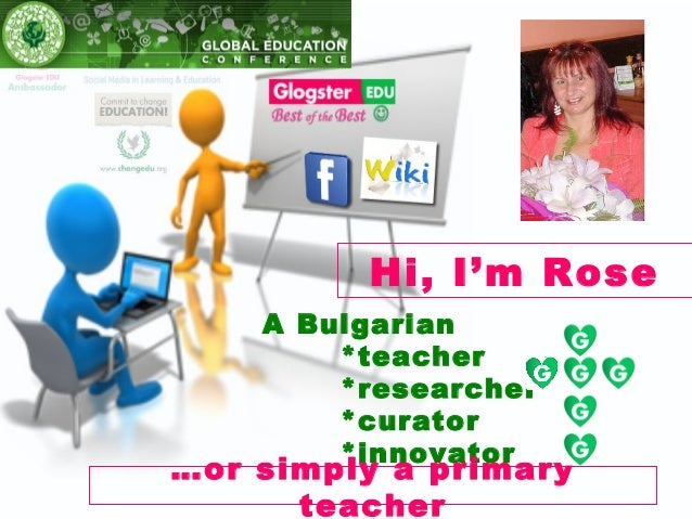 Hi, I'm Rose    A Bulgarian        *teacher        *researcher        *curator        *innovator…or simply a primary      ...