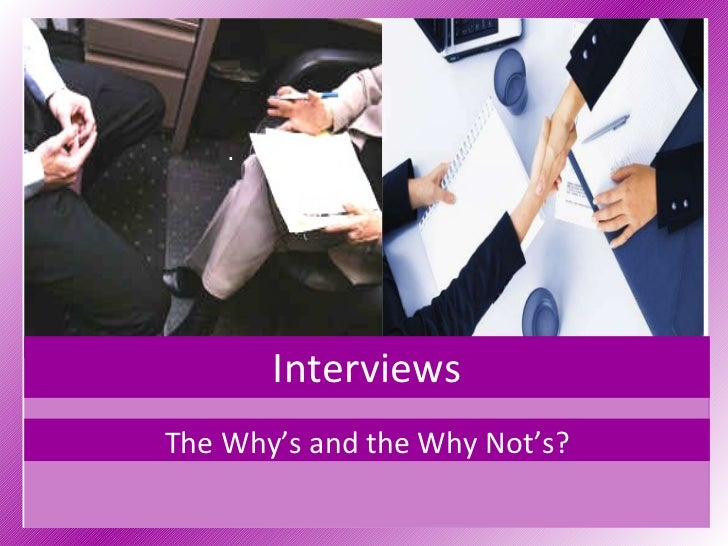 Interviews The Why's and the Why Not's?