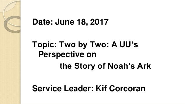 Date: June 18, 2017 Topic: Two by Two: A UU's Perspective on the Story of Noah's Ark Service Leader: Kif Corcoran