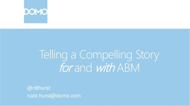 Telling a Compelling Story for and with ABM @n8hurst nate.hurst@domo.com