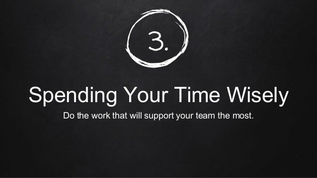 3. Spending Your Time Wisely Do the work that will support your team the most.