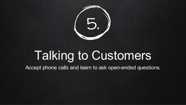5. Talking to Customers Accept phone calls and learn to ask open-ended questions.