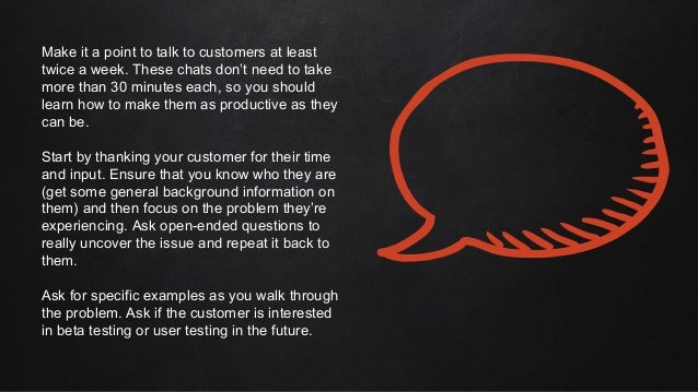 Make it a point to talk to customers at least twice a week. These chats don't need to take more than 30 minutes each, so y...