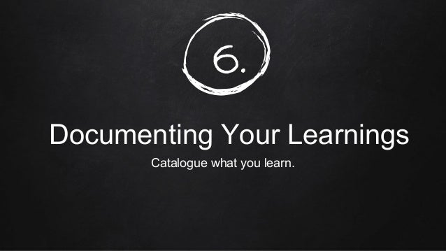 6. Documenting Your Learnings Catalogue what you learn.