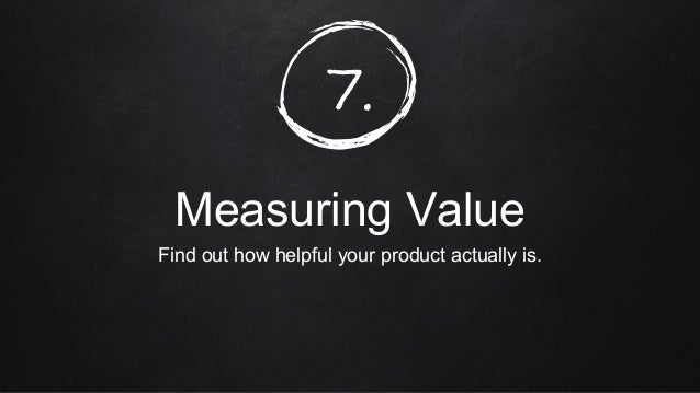 7. Measuring Value Find out how helpful your product actually is.