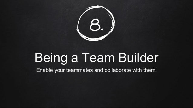 8. Being a Team Builder Enable your teammates and collaborate with them.