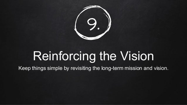 9. Reinforcing the Vision Keep things simple by revisiting the long-term mission and vision.