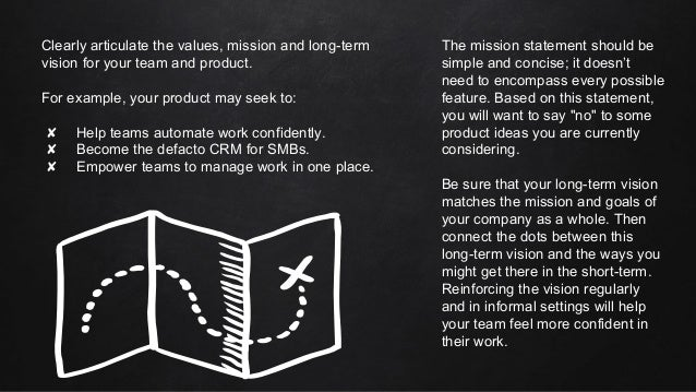 Clearly articulate the values, mission and long-term vision for your team and product. For example, your product may seek ...