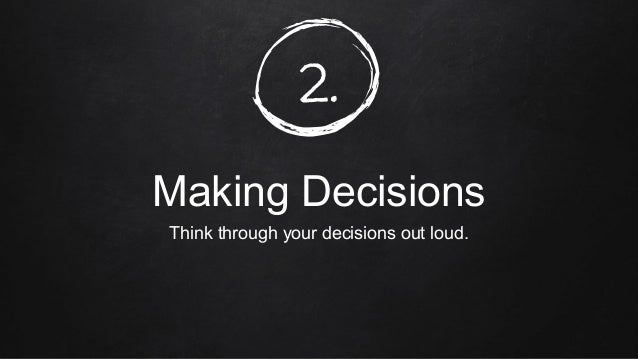 2. Making Decisions Think through your decisions out loud.