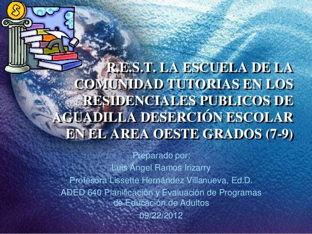 R.E.S.T. LA ESCUELA DE LA  COMUNIDAD TUTORIAS EN LOS   RESIDENCIALES PUBLICOS DEAGUADILLA DESERCIÓN ESCOLAR EN EL AREA OES...