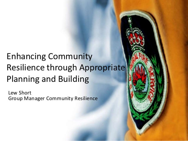 Enhancing CommunityResilience through AppropriatePlanning and BuildingLew ShortGroup Manager Community Resilience
