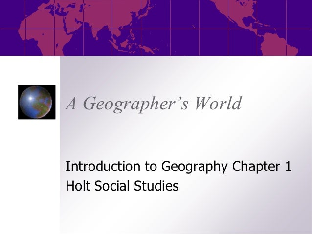 A Geographer's WorldIntroduction to Geography Chapter 1Holt Social Studies
