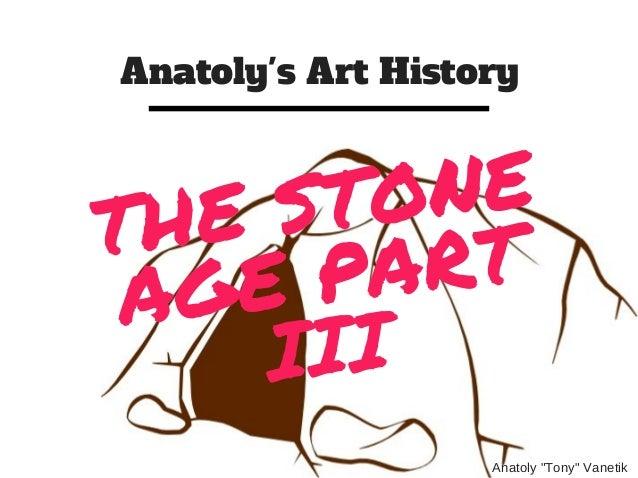 """Anatoly's Art History Anatoly""""Tony""""Vanetik THE STONE AGE PART III"""