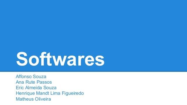 Softwares Affonso Souza Ana Rute Passos Eric Almeida Souza Henrique Mandt Lima Figueiredo Matheus Oliveira