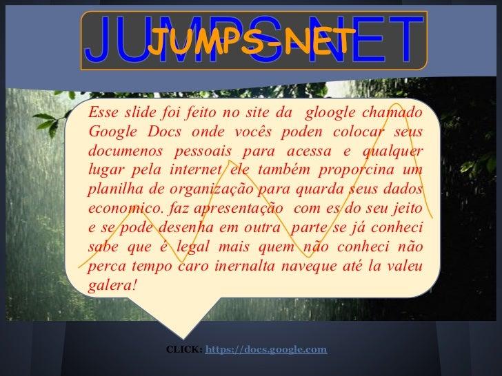 JUMPS-NETEsse slide foi feito no site da gloogle chamadoGoogle Docs onde vocês poden colocar seusdocumenos pessoais para a...