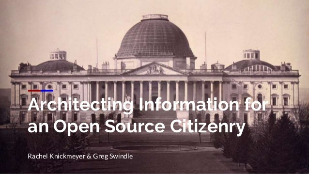 Architecting Information for an Open Source Citizenry Rachel Knickmeyer & Greg Swindle