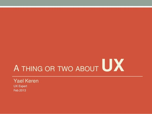 A THING OR TWO ABOUT UX Yael Keren UX Expert Feb 2013