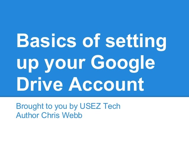 Basics of settingup your GoogleDrive AccountBrought to you by USEZ TechAuthor Chris Webb