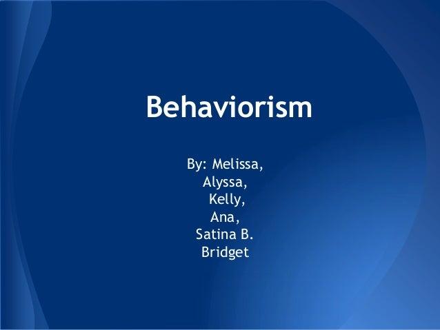 Behaviorism  By: Melissa,    Alyssa,     Kelly,      Ana,   Satina B.    Bridget