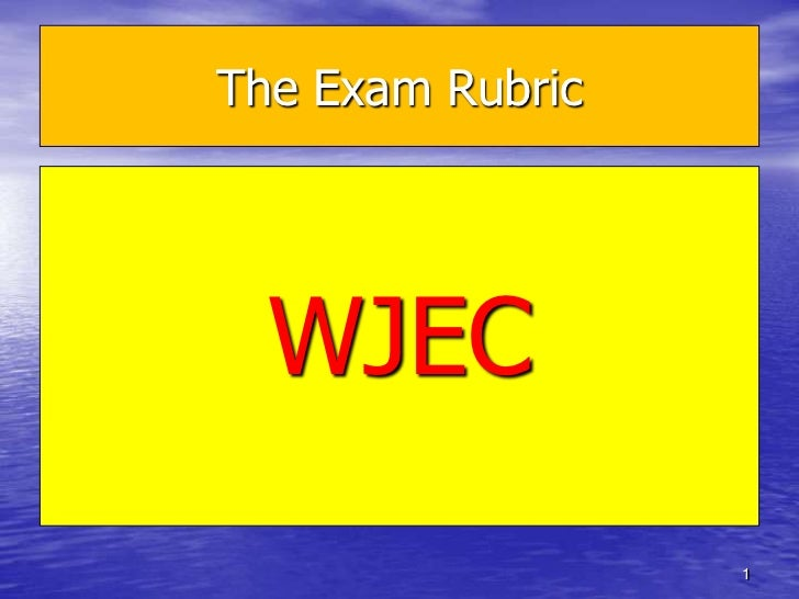 The Exam Rubric  WJEC                  1