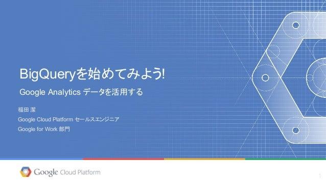 BigQueryを始めてみよう! Google Analytics データを活用する 福田 潔 Google Cloud Platform セールスエンジニア Google for Work 部門 1
