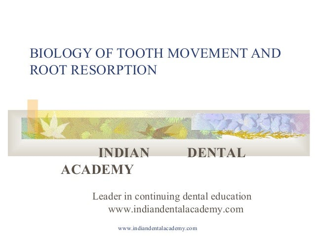 BIOLOGY OF TOOTH MOVEMENT AND ROOT RESORPTION  INDIAN ACADEMY  DENTAL  Leader in continuing dental education www.indianden...