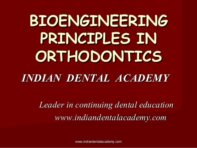BIOENGINEERING PRINCIPLES IN ORTHODONTICS INDIAN DENTAL ACADEMY Leader in continuing dental education www.indiandentalacad...