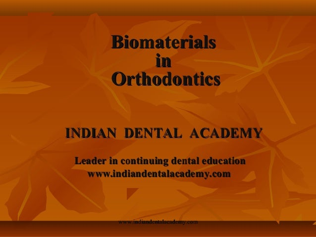 Biomaterials in Orthodontics INDIAN DENTAL ACADEMY Leader in continuing dental education www.indiandentalacademy.com  www....