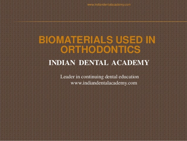 www.indiandentalacademy.com  BIOMATERIALS USED IN ORTHODONTICS INDIAN DENTAL ACADEMY Leader in continuing dental education...