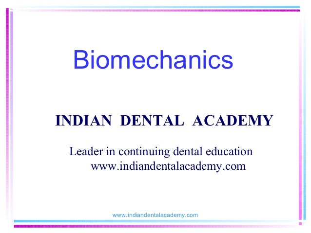 Biomechanics INDIAN DENTAL ACADEMY Leader in continuing dental education www.indiandentalacademy.com  www.indiandentalacad...