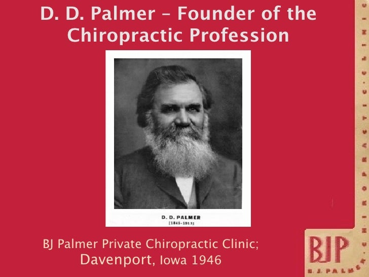 D. D. Palmer – Founder of the    Chiropractic Profession     BJ Palmer Private Chiropractic Clinic;       Davenport, Iowa ...
