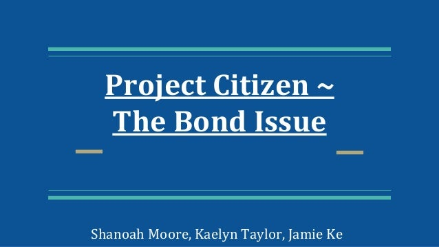 Project Citizen ~ The Bond Issue Shanoah Moore, Kaelyn Taylor, Jamie Ke