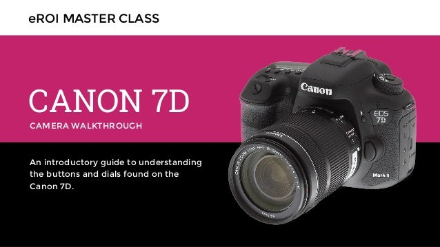 CAMERA WALKTHROUGH CANON 7D An introductory guide to understanding the buttons and dials found on the Canon 7D. eROI MASTE...