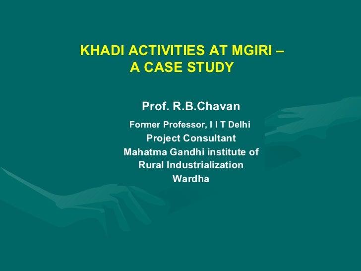 KHADI ACTIVITIES AT MGIRI – A CASE STUDY Prof. R.B.Chavan Former Professor, I I T Delhi  Project Consultant Mahatma Gandhi...
