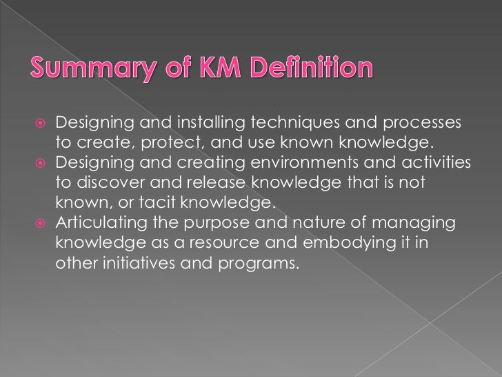 Summary of KM Definition<br />Designing and installing techniques and processes to create, protect, and use known knowledg...
