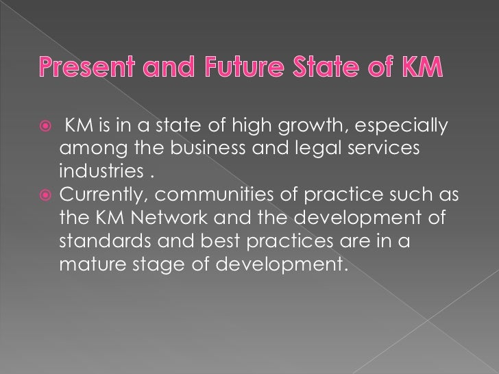 Present and Future State of KM<br />KM is in a state of high growth, especially  among the business and legal services in...